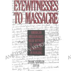 Eyewitnesses to Massacre, American Missionaries Bear Witness to Japanese Atrocities in Nanjing by Zhang Kaiyuan, 9780765606853.