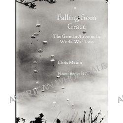 Falling from Grace, The German Airborne (Fallschirmjager) in World War II by Chris Mason, 9781608880324.