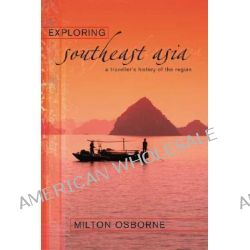 Exploring Southeast Asia, A Traveller's History of the Region by Milton Osborne, 9781865088129.