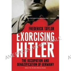 Exorcising Hitler, The Occupation and Denazification of Germany by Frederick Taylor, 9781608195039.