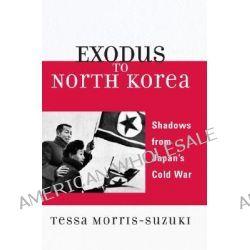 Exodus to North Korea, Shadow's from Japan's Cold War by Tessa Morris-Suzuki, 9780742554429.