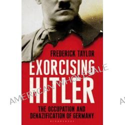 Exorcising Hitler, The Occupation and Denazification of Germany by Frederick Taylor, 9781408812389.