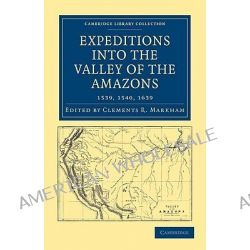Expeditions into the Valley of the Amazons, 1539, 1540, 1639 by Sir Clements R. Markham, 9781108008174.