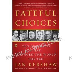 Fateful Choices, Ten Decisions That Changed the World, 1940-1941 by Senior Lecturer in Modern History Ian Kershaw, 9780143113720. Po angielsku