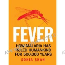 Fever : How Malaria Has Ruled Humankind For 500,000 Years, How malaria has ruled humankind for 500,000 years by Sonia Shah, 9781742370484. Po angielsku