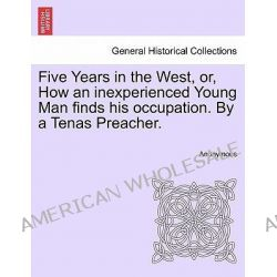Five Years in the West, Or, How an Inexperienced Young Man Finds His Occupation. by a Tenas Preacher. by Anonymous, 9781241334772. Po angielsku