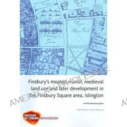 Finsbury's Moated Manor House, Medieval Land Use and Later Development in the Moorfields Area, Islington, Molas Archaeology Studies by Ken Pitt, 9781901992816. Po angielsku