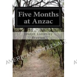 Five Months at Anzac, A Narrative of Personal Experiences of the Officer Commanding the 4th Field Ambulance, Australian Imperial Force by Joseph Lievesley Beeston, 9781500301262. Po angielsku