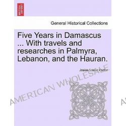 Five Years in Damascus ... with Travels and Researches in Palmyra, Lebanon, and the Hauran. by Josias Leslie Porter, 9781241496067. Po angielsku