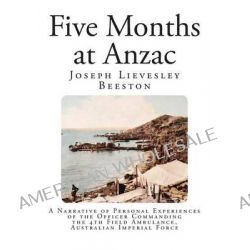 Five Months at Anzac, A Narrative of Personal Experiences of the Officer Commanding the 4th Field Ambulance, Australian Imperial Force by Joseph Lievesley Beeston, 9781493651672. Po angielsku