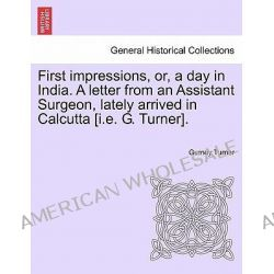 First Impressions, Or, a Day in India. a Letter from an Assistant Surgeon, Lately Arrived in Calcutta [I.E. G. Turner]. by Gurney Turner, 9781241512477. Po angielsku