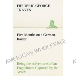 Five Months on a German Raider Being the Adventures of an Englishman Captured by the 'Wolf' by Frederic George Trayes, 9783849186562. Po angielsku