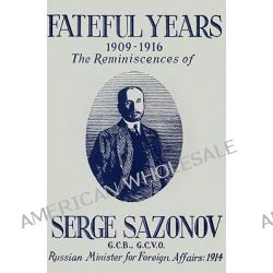 Fateful Years 1909-1916 the Reminiscences of Serge Sazonov G.C.B., G.C.V.O. Russian Minister for Foreign Affairs, 1914 by Serge Sazonov, 9780923891329. Po angielsku