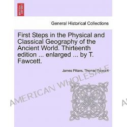 First Steps in the Physical and Classical Geography of the Ancient World. Thirteenth Edition ... Enlarged ... by T. Fawcett. by James Pillans, 9781241525798. Po angielsku