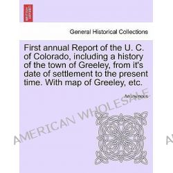 First Annual Report of the U. C. of Colorado, Including a History of the Town of Greeley, from It's Date of Settlement to the Present Time. with Map of Greeley, Etc. by Anonymous, 97812414 Po angielsku