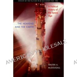 ...the Heavens and the Earth, A Political History of the Space Age by Walter A. McDougall, 9780801857485.