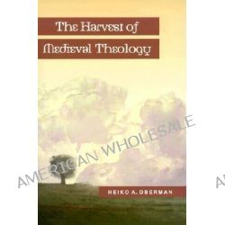 The Harvest of Medieval Theology, Gabriel Biel and Late Medieval Nominalism by H A Oberman, 9780801020377.