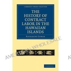 The History of Contract Labor in the Hawaiian Islands by Katharine Coman, 9781108020718.