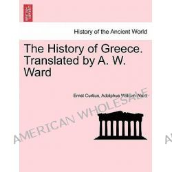The History of Greece. Translated by A. W. Ward. Vol. IV. by Ernst Curtius, 9781241450557.
