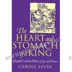 The Heart and Stomach of a King, Elizabeth I and the Politics of Sex and Power by Carole Levin, 9780812215335.