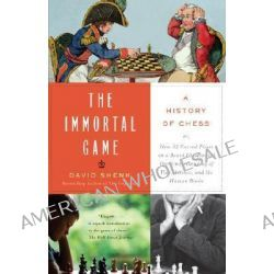 The Immortal Game, A History of Chess or How 32 Carved Pieces on a Board Illuminated Our Understanding of War, Art, Science, and the Human Brain by David Shenk, 9781400034086.