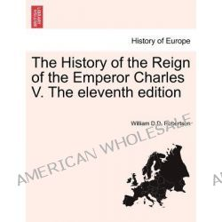 The History of the Reign of the Emperor Charles V. the Eleventh Edition by William D D Robertson, 9781241428952.