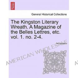 The Kingston Literary Wreath. a Magazine of the Belles Lettres, Etc. Vol. 1. No. 2-4. by Anonymous, 9781241122546.