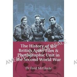 The History of the British Army Film & Photographic Unit in the Second World War by Fred McGlade, 9781906033941.