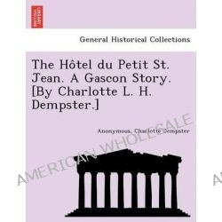 The Ho Tel Du Petit St. Jean. a Gascon Story. [By Charlotte L. H. Dempster.] by Charlotte Dempster, 9781241733995.