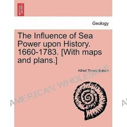 The Influence of Sea Power Upon History. 1660-1783. [With Maps and Plans.] by Alfred Thayer Mahan, 9781241352707.