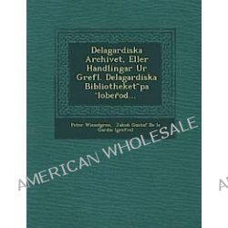 Delagardiska Archivet, Eller Handlingar Ur Grefl. Delagardiska Bibliotheket Pa Lober Od... - Peter Wieselgren - Bok (9781249988670)