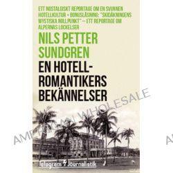 En hotellromantikers bekännelser : Ett nostalgiskt reportage om en svunnen hotellkultur - Nils Petter Sundgren - Bok (9789174234138)