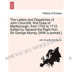 The Letters and Dispatches of John Churchill, First Duke of Marlborough, from 1702 to 1712. Edited by General the Right Hon. Sir George Murray. [With a Portrait.] by John Churchill, 978124 Po angielsku