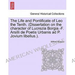The Life and Pontificate of Leo the Tenth. (Dissertation on the Character of Lucrezia Borgia.-F. Arsilli de Poetis Urbanis Ad P. Jovium Libellus.). Vol. IV by William Roscoe, 9781241505349 Po angielsku