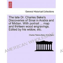 The Late Dr. Charles Beke's Discoveries of Sinai in Arabia and of Midian. with Portrait ... Map and Thirteen Wood Engravings. Edited by His Widow, Etc. by Charles Tilstone Beke, 9781241526 Po angielsku