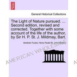 The Light of Nature Pursued. ... Second Edition, Revised and Corrected. Together with Some Account of the Life of the Author, by Sir H. P. St. J. Mildmay, Bart. by Abraham Tucker, 97812414 Po angielsku