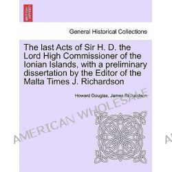 The Last Acts of Sir H. D. the Lord High Commissioner of the Ionian Islands, with a Preliminary Dissertation by the Editor of the Malta Times J. Richardson by Howard Douglas, 9781241453770 Po angielsku