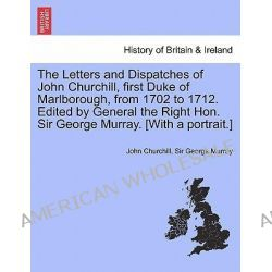 The Letters and Dispatches of John Churchill, First Duke of Marlborough, from 1702 to 1712. Edited by General the Right  Po angielsku
