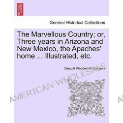 The Marvellous Country; Or, Three Years in Arizona and New Mexico, the Apaches' Home ... Illustrated, Etc. by Samuel Woodworth Cozzens, 9781241425838.