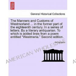 The Manners and Customs of Westmorland ... in the Former Part of the Eighteenth Century. in a Series of Letters. by a Li