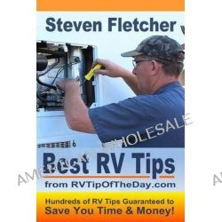 Best RV Tips from Rvtipoftheday.com by Steven Fletcher, 9781482353709.