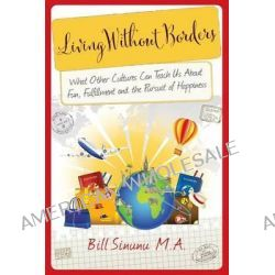 Living Without Borders, What Other Cultures Can Teach Us about Fun, Fulfillment and the Pursuit of Happiness by Bill Sinunu, 9780991011339.