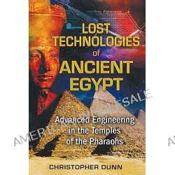 Lost Technologies of Ancient Egypt, Advanced Engineering in the Temples of the Pharaohs by Christopher Dunn, 9781591431022.