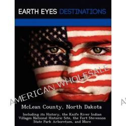 McLean County, North Dakota, Including Its History, the Knife River Indian Villages National Historic Site, the Fort Stevenson State Park Arboretum, and More by Sharon Clyde, 9781249227670 Po angielsku