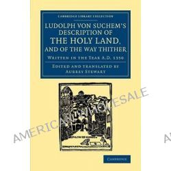Ludolph Von Suchem's Description of the Holy Land, and of the Way Thither, Written in the Year A.D. 1350 by Ludolf von Suchem, 9781108061827. Po angielsku