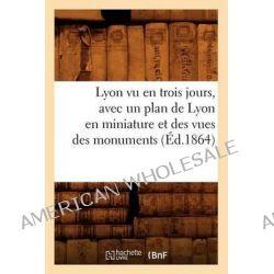 Lyon Vu En Trois Jours, Avec Un Plan de Lyon En Miniature Et Des Vues Des Monuments (Ed.1864) by Sans Auteur, 9782012584624. Po angielsku