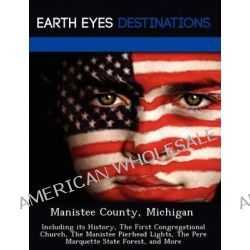 Manistee County, Michigan, Including Its History, the First Congregational Church, the Manistee Pierhead Lights, the Pere Marquette State Forest, and More by Johnathan Black, 9781249235958 Po angielsku