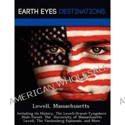 Lowell, Massachusetts, Including Its History, the Lowell-Dracut-Tyngsboro State Forest, the University of Massachusetts Lowell, the Vandenberg Esplanade, and More by Monica Sullivan, 97812 Po angielsku