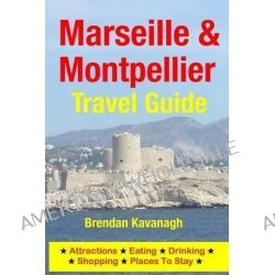 Marseille & Montpellier Travel Guide - Attractions, Eating, Drinking, Shopping & Places to Stay by Brendan Kavanagh, 9781497567146.