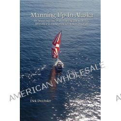 Manning Up in Alaska, an Astounding Tale of Overcoming Cancer, Sailing 2600 Miles to Alaska and Finding New Direction by Dick Drechsler, 9780980151213.